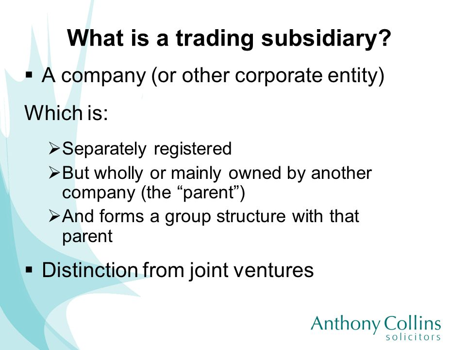 What is a trading subsidiary? A company (or other corporate entity) Which is: Separately registered But wholly or mainly owned by another company (the