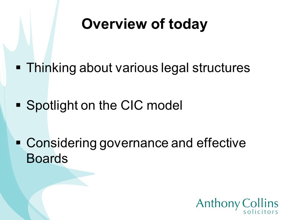 Overview of today Thinking about various legal structures Spotlight on the CIC model Considering governance and effective Boards