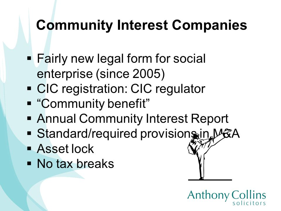 Community Interest Companies Fairly new legal form for social enterprise (since 2005) CIC registration: CIC regulator Community benefit Annual Communi