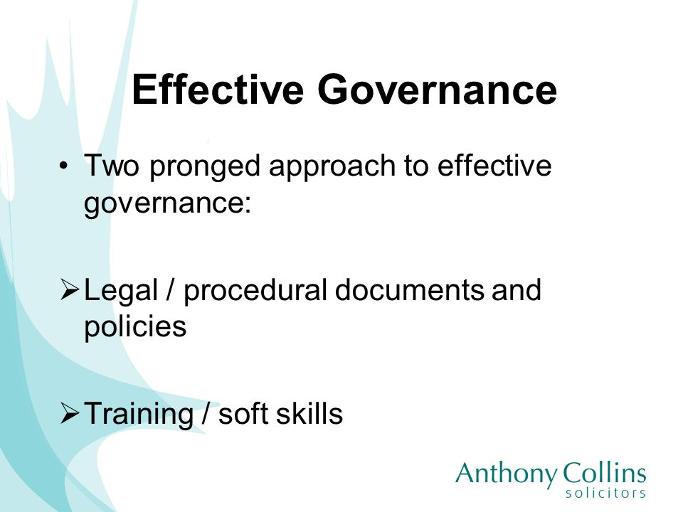 Effective Governance Two pronged approach to effective governance: Legal / procedural documents and policies Training / soft skills