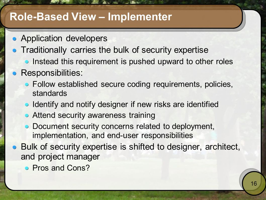 16 Role-Based View – Implementer Application developers Traditionally carries the bulk of security expertise Instead this requirement is pushed upward