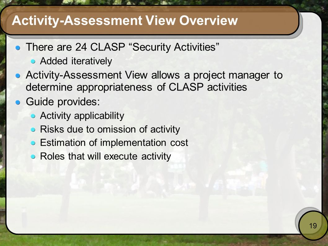 19 Activity-Assessment View Overview There are 24 CLASP Security Activities Added iteratively Activity-Assessment View allows a project manager to det