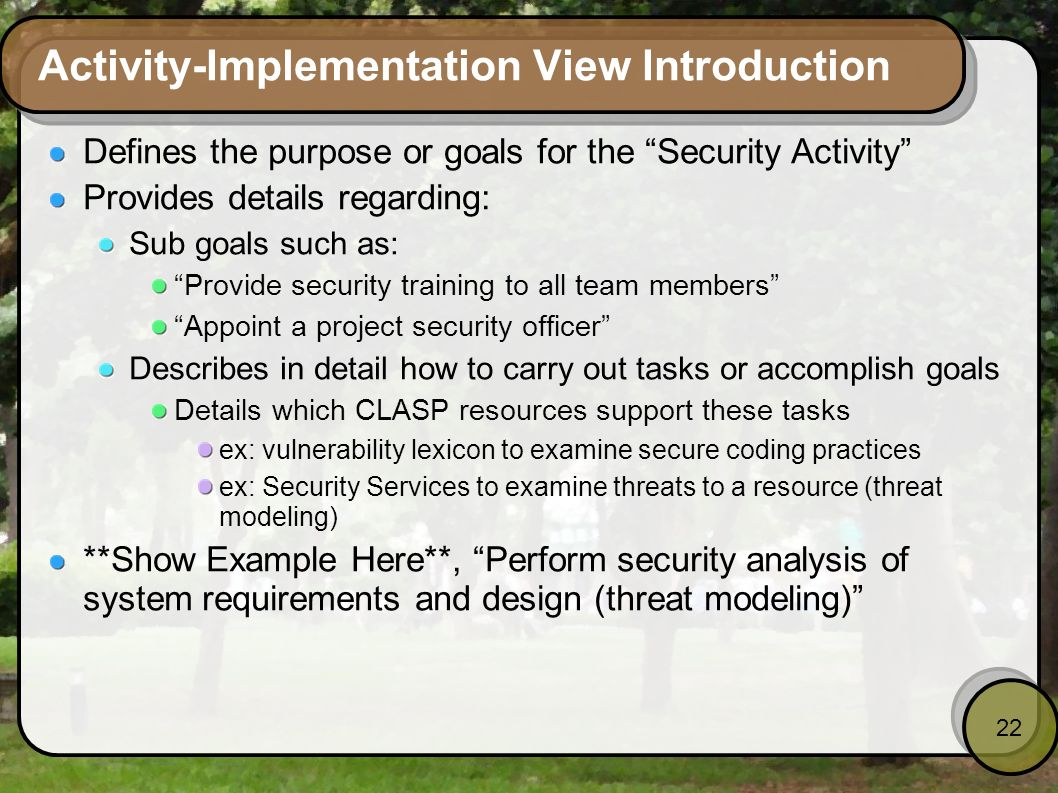 22 Activity-Implementation View Introduction Defines the purpose or goals for the Security Activity Provides details regarding: Sub goals such as: Pro
