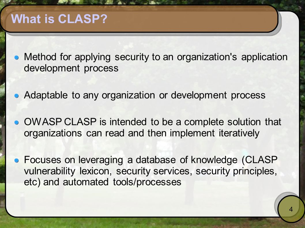 4 What is CLASP? Method for applying security to an organization's application development process Adaptable to any organization or development proces