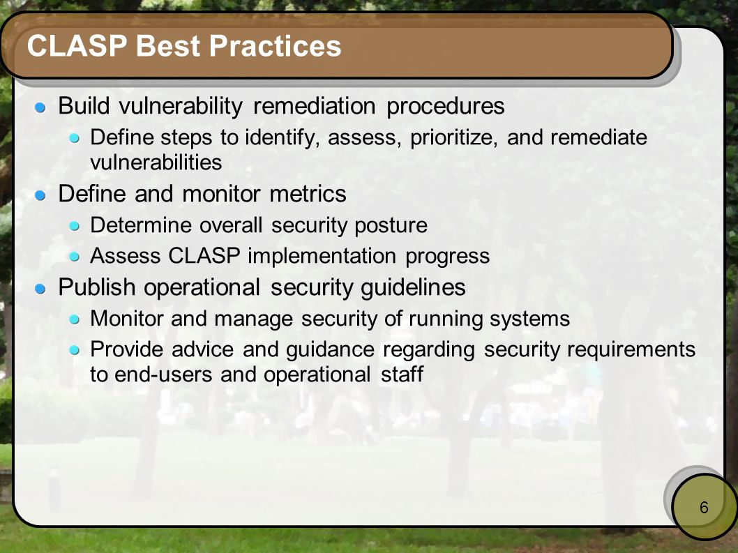 6 CLASP Best Practices Build vulnerability remediation procedures Define steps to identify, assess, prioritize, and remediate vulnerabilities Define a
