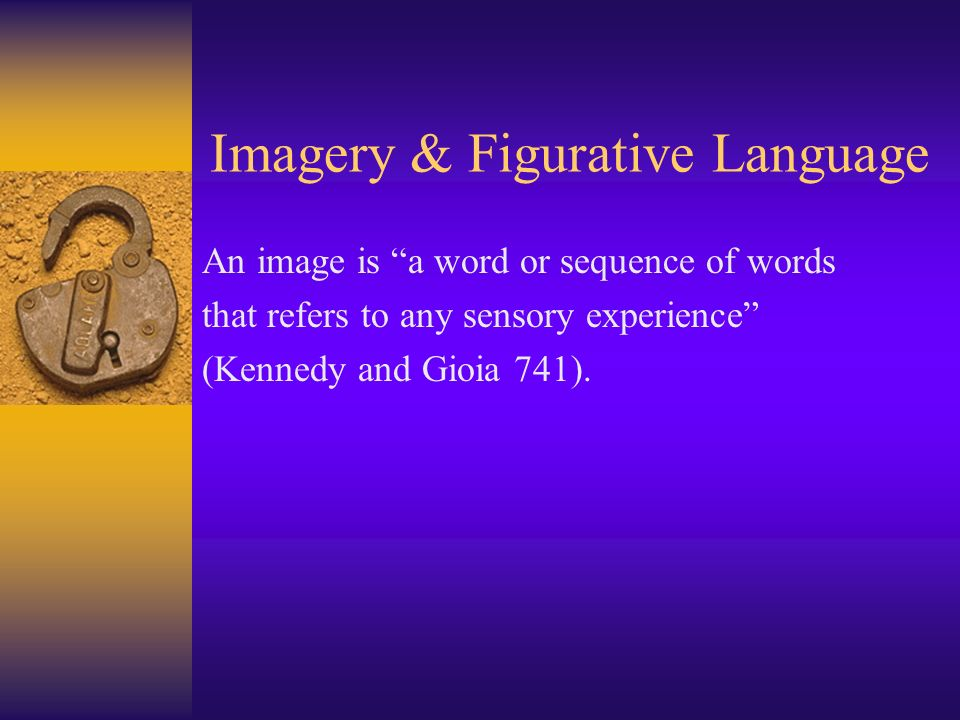 Imagery & Figurative Language An image is a word or sequence of words that refers to any sensory experience (Kennedy and Gioia 741).