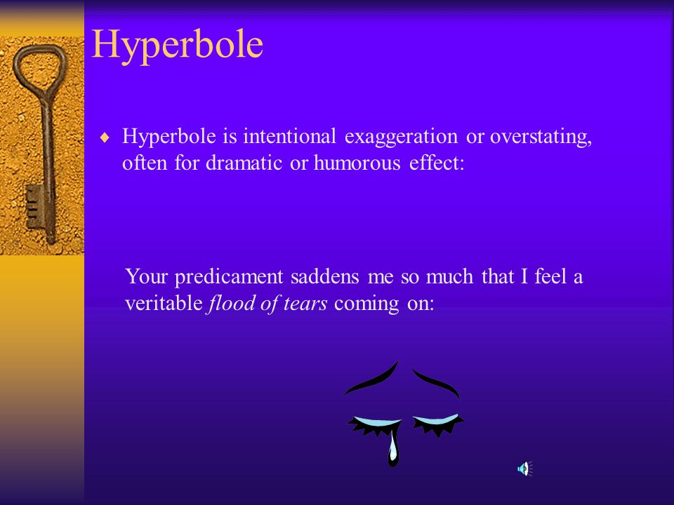 Hyperbole Hyperbole is intentional exaggeration or overstating, often for dramatic or humorous effect: Your predicament saddens me so much that I feel a veritable flood of tears coming on: