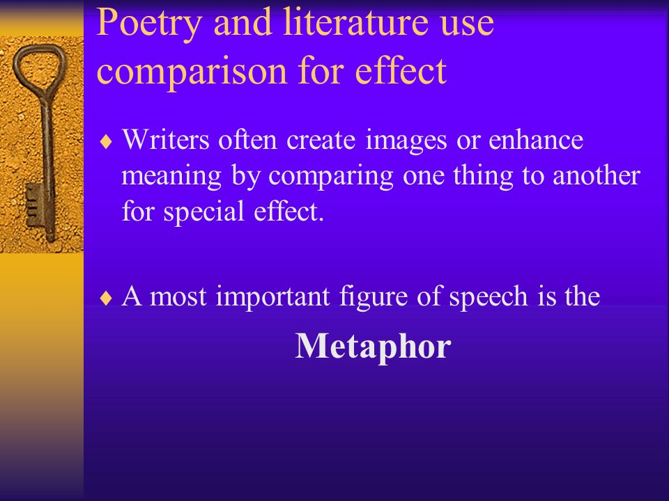 Poetry and literature use comparison for effect Writers often create images or enhance meaning by comparing one thing to another for special effect.