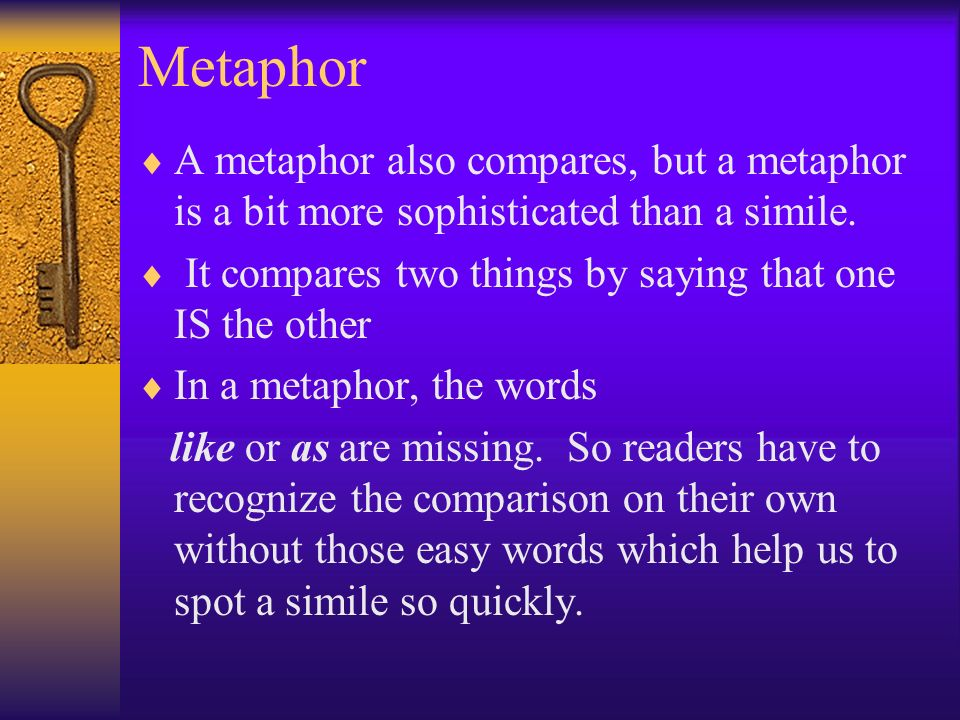 Metaphor A metaphor also compares, but a metaphor is a bit more sophisticated than a simile.