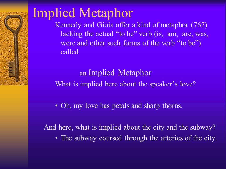 Implied Metaphor Kennedy and Gioia offer a kind of metaphor (767) lacking the actual to be verb (is, am, are, was, were and other such forms of the verb to be) called an Implied Metaphor What is implied here about the speakers love.