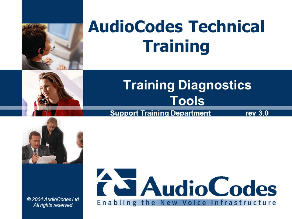 © 2004 AudioCodes Ltd. All rights reserved. Training Diagnostics Tools AudioCodes Technical Training Support Training Department rev 3.0