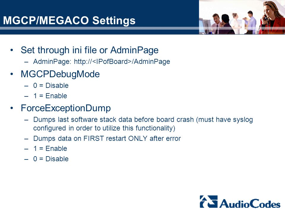 MGCP/MEGACO Settings Set through ini file or AdminPage –AdminPage: http:// /AdminPage MGCPDebugMode –0 = Disable –1 = Enable ForceExceptionDump –Dumps