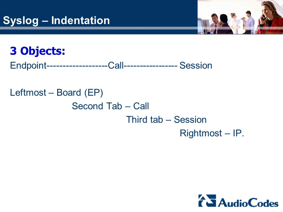 Syslog – Indentation 3 Objects: Endpoint-------------------Call----------------- Session Leftmost – Board (EP) Second Tab – Call Third tab – Session R