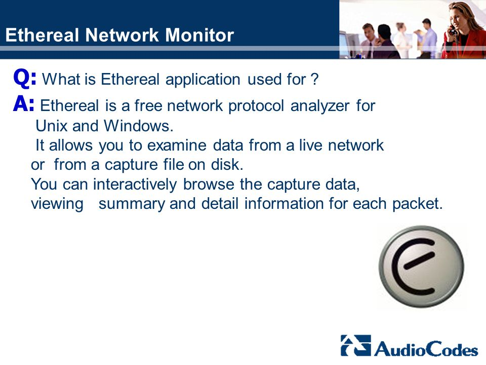 Ethereal Network Monitor Q: What is Ethereal application used for ? A: Ethereal is a free network protocol analyzer for Unix and Windows. It allows yo