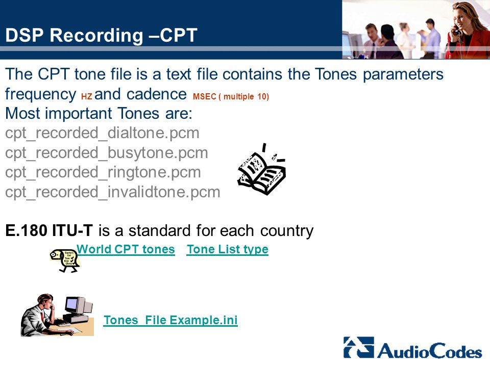 DSP Recording –CPT The CPT tone file is a text file contains the Tones parameters frequency HZ and cadence MSEC ( multiple 10) Most important Tones ar