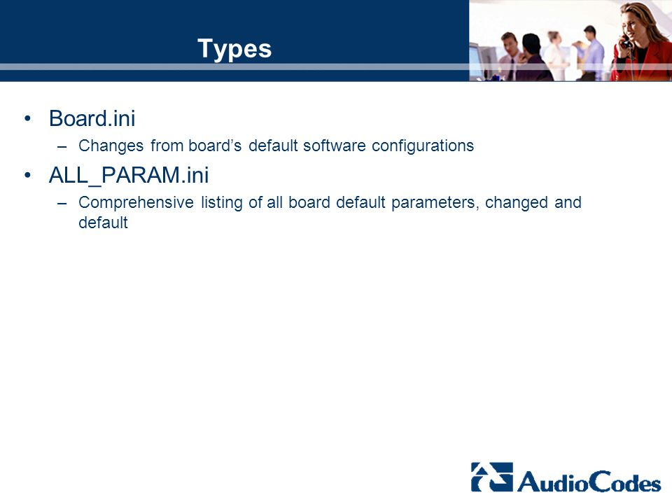 Types Board.ini –Changes from boards default software configurations ALL_PARAM.ini –Comprehensive listing of all board default parameters, changed and