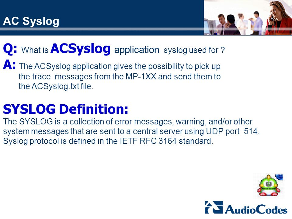 AC Syslog Q: What is ACSyslog application syslog used for ? A: The ACSyslog application gives the possibility to pick up the trace messages from the M