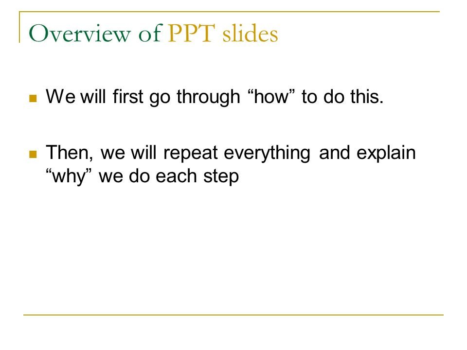 Overview of PPT slides We will first go through how to do this. Then, we will repeat everything and explain why we do each step