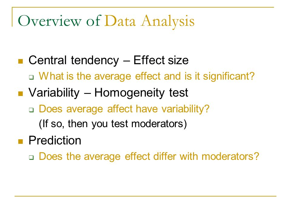 Overview of Data Analysis Central tendency – Effect size What is the average effect and is it significant? Variability – Homogeneity test Does average
