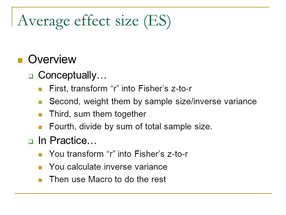 Average effect size (ES) Overview Conceptually… First, transform r into Fishers z-to-r Second, weight them by sample size/inverse variance Third, sum them together Fourth, divide by sum of total sample size.