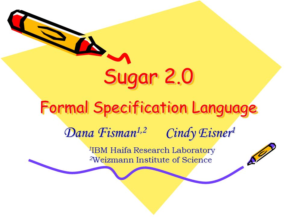 Sugar 2.0 Formal Specification Language D ana F isman 1,2 Cindy Eisner 1 1 IBM Haifa Research Laboratory 1 IBM Haifa Research Laboratory 2 Weizmann In
