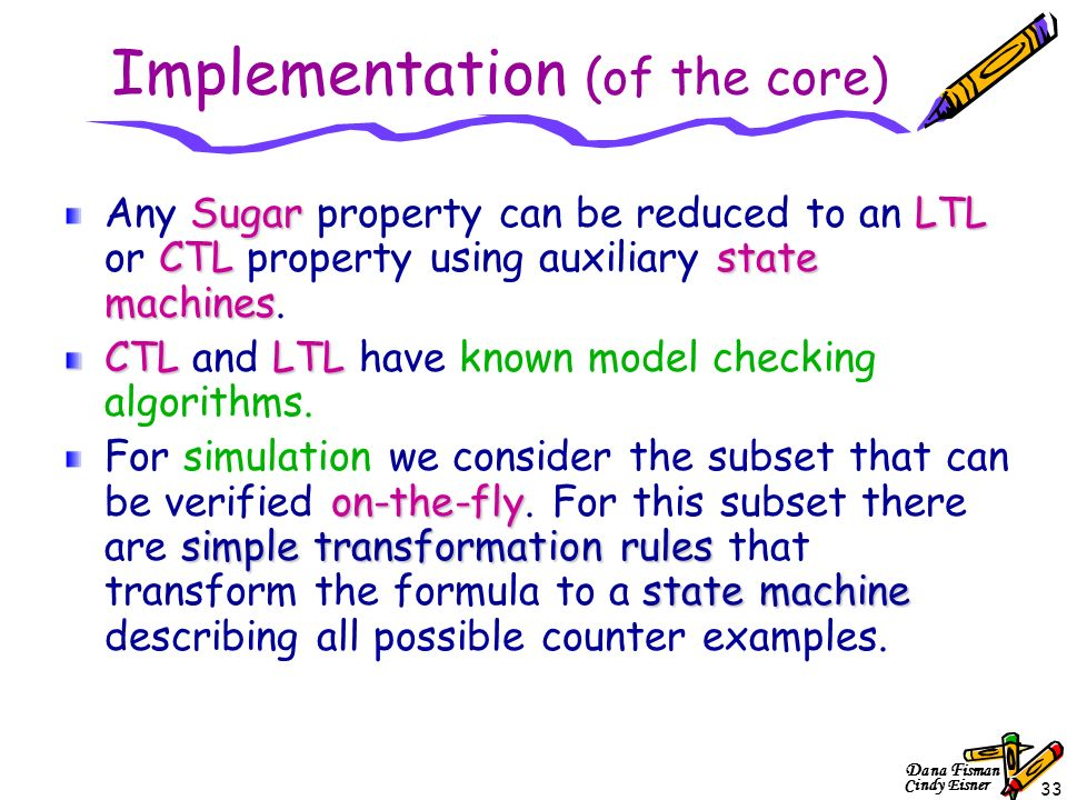 D ana F isman Cindy Eisner 33 Implementation (of the core) SugarLTL CTLstate machines Any Sugar property can be reduced to an LTL or CTL property using auxiliary state machines.
