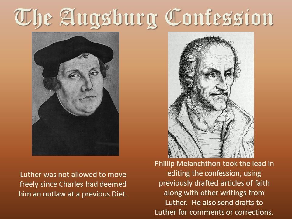 The Augsburg Confession Luther was not allowed to move freely since Charles had deemed him an outlaw at a previous Diet.