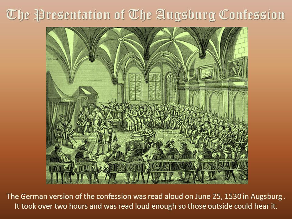 The Presentation of The Augsburg Confession The German version of the confession was read aloud on June 25, 1530 in Augsburg.
