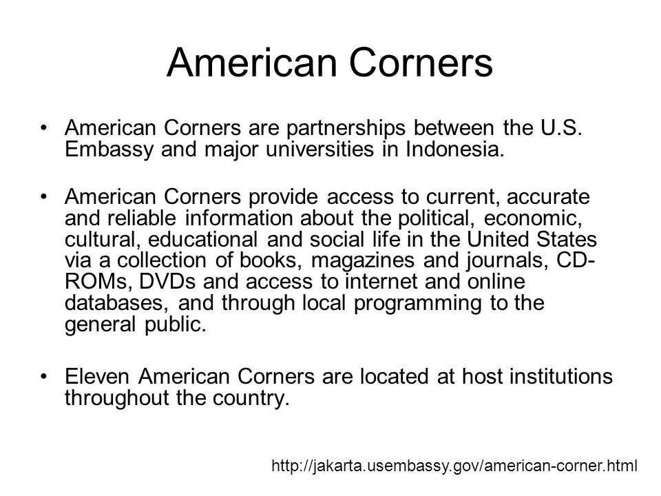American Corners American Corners are partnerships between the U.S. Embassy and major universities in Indonesia. American Corners provide access to cu