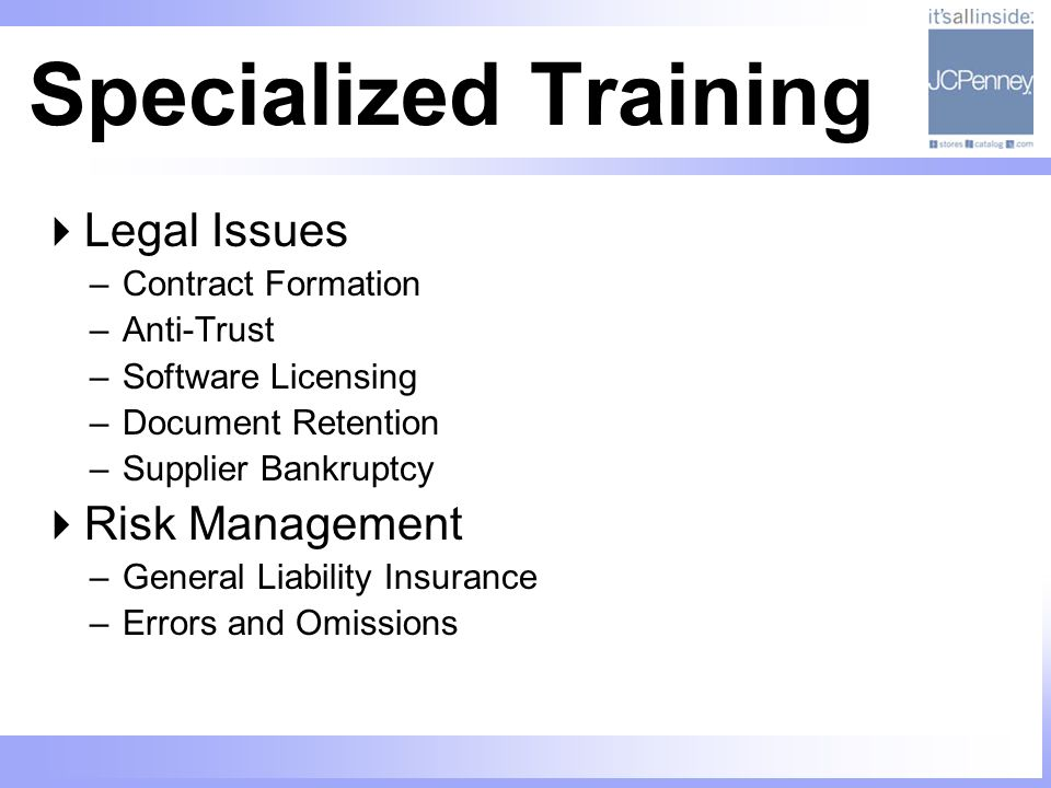 Specialized Training Legal Issues –Contract Formation –Anti-Trust –Software Licensing –Document Retention –Supplier Bankruptcy Risk Management –Genera