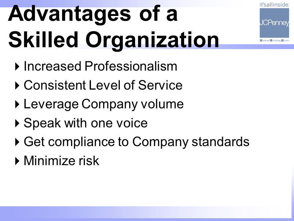 Advantages of a Skilled Organization Increased Professionalism Consistent Level of Service Leverage Company volume Speak with one voice Get compliance