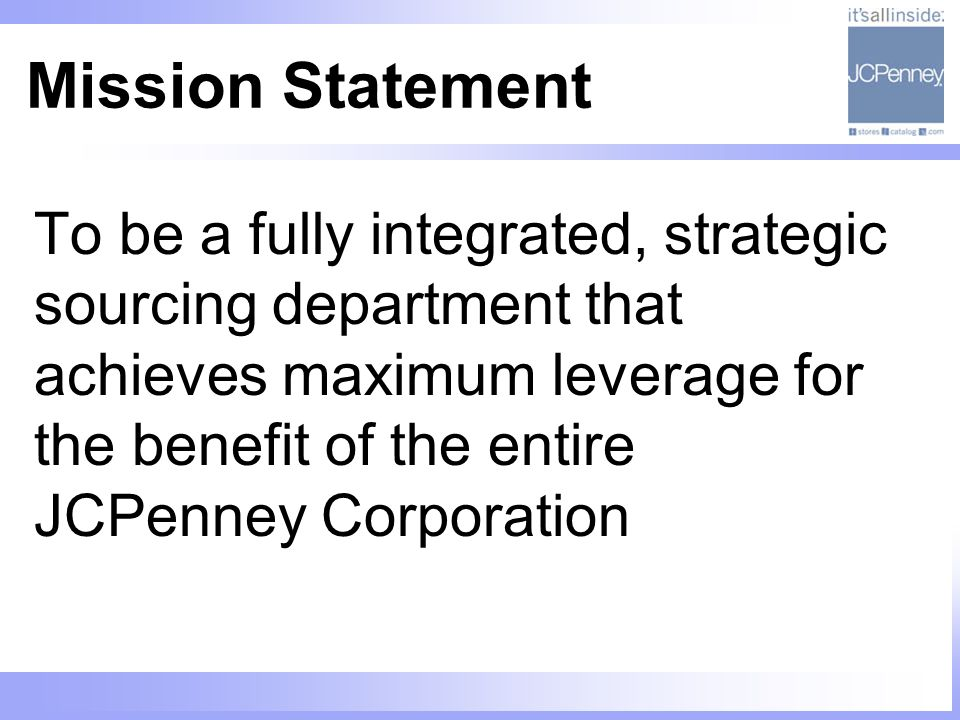 Mission Statement To be a fully integrated, strategic sourcing department that achieves maximum leverage for the benefit of the entire JCPenney Corpor