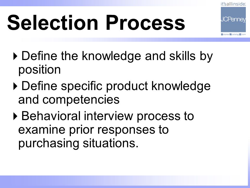 Selection Process Define the knowledge and skills by position Define specific product knowledge and competencies Behavioral interview process to examine prior responses to purchasing situations.