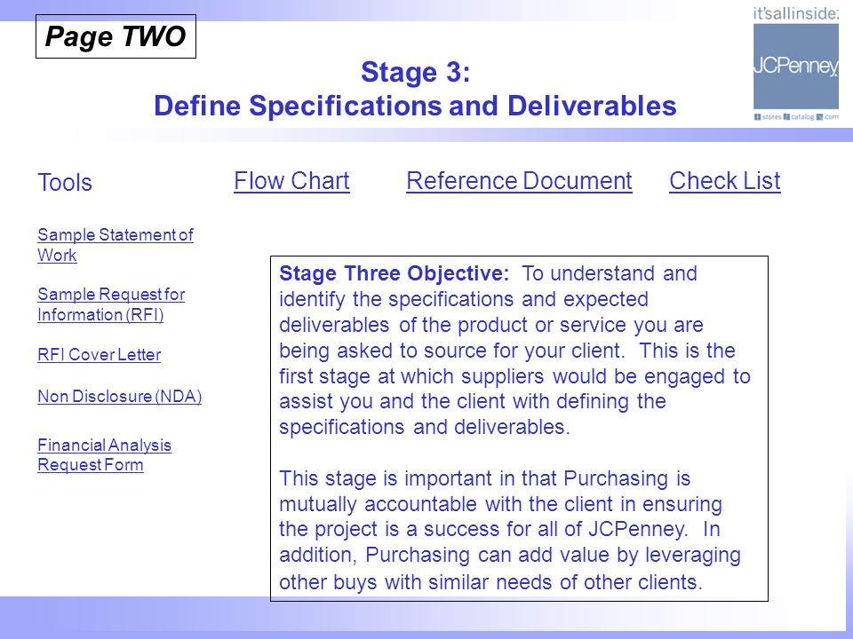 Stage 3: Define Specifications and Deliverables Tools Sample Statement of Work Sample Request for Information (RFI) RFI Cover Letter Non Disclosure (NDA) Financial Analysis Request Form Flow Chart Stage Three Objective: To understand and identify the specifications and expected deliverables of the product or service you are being asked to source for your client.