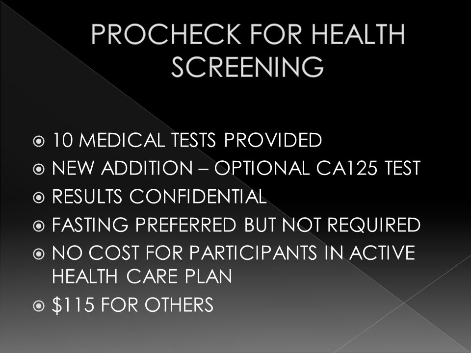 10 MEDICAL TESTS PROVIDED NEW ADDITION – OPTIONAL CA125 TEST RESULTS CONFIDENTIAL FASTING PREFERRED BUT NOT REQUIRED NO COST FOR PARTICIPANTS IN ACTIVE HEALTH CARE PLAN $115 FOR OTHERS