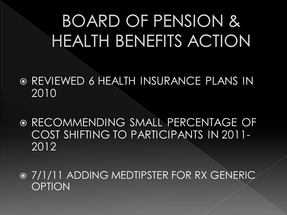 REVIEWED 6 HEALTH INSURANCE PLANS IN 2010 RECOMMENDING SMALL PERCENTAGE OF COST SHIFTING TO PARTICIPANTS IN 2011- 2012 7/1/11 ADDING MEDTIPSTER FOR RX
