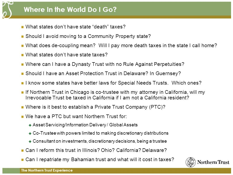 The Northern Trust Experience Where In the World Do I Go? What states dont have state death taxes? Should I avoid moving to a Community Property state