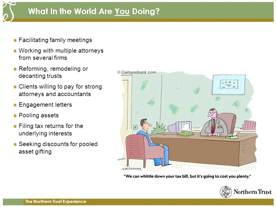 The Northern Trust Experience What In the World Are You Doing? Facilitating family meetings Working with multiple attorneys from several firms Reformi