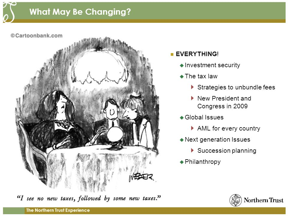 The Northern Trust Experience What May Be Changing? EVERYTHING! Investment security The tax law Strategies to unbundle fees New President and Congress