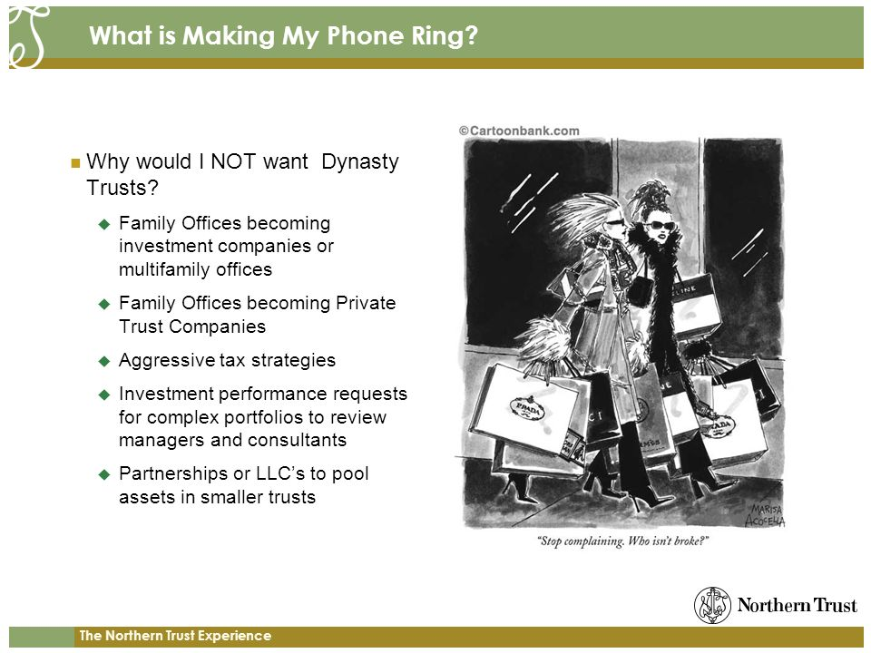 The Northern Trust Experience What is Making My Phone Ring? Why would I NOT want Dynasty Trusts? Family Offices becoming investment companies or multi
