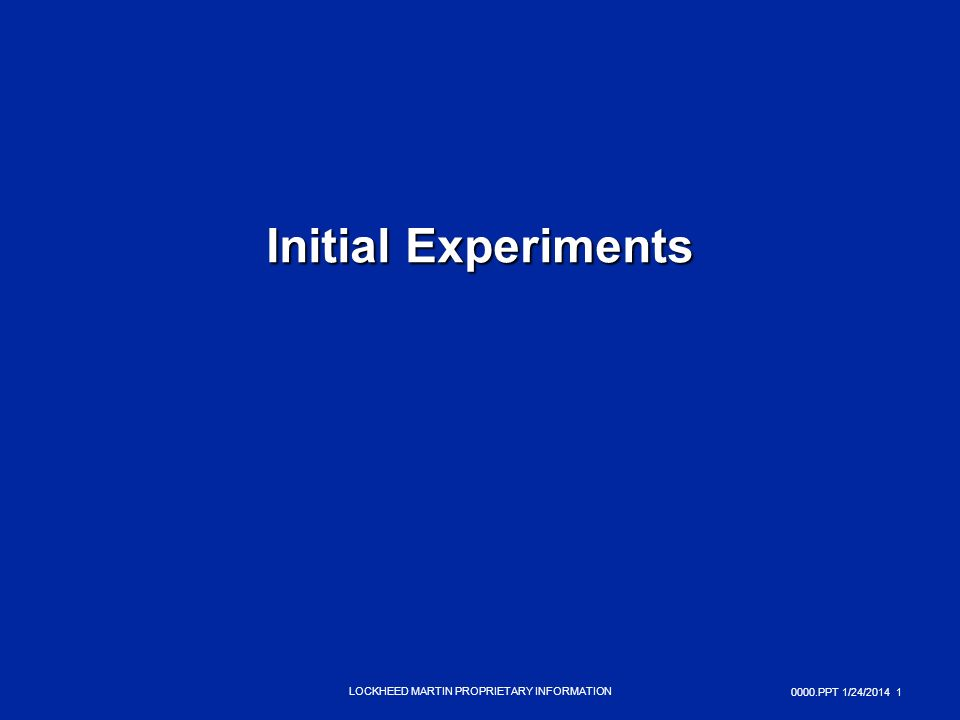 0000.PPT 1/24/ LOCKHEED MARTIN PROPRIETARY INFORMATION Initial Experiments