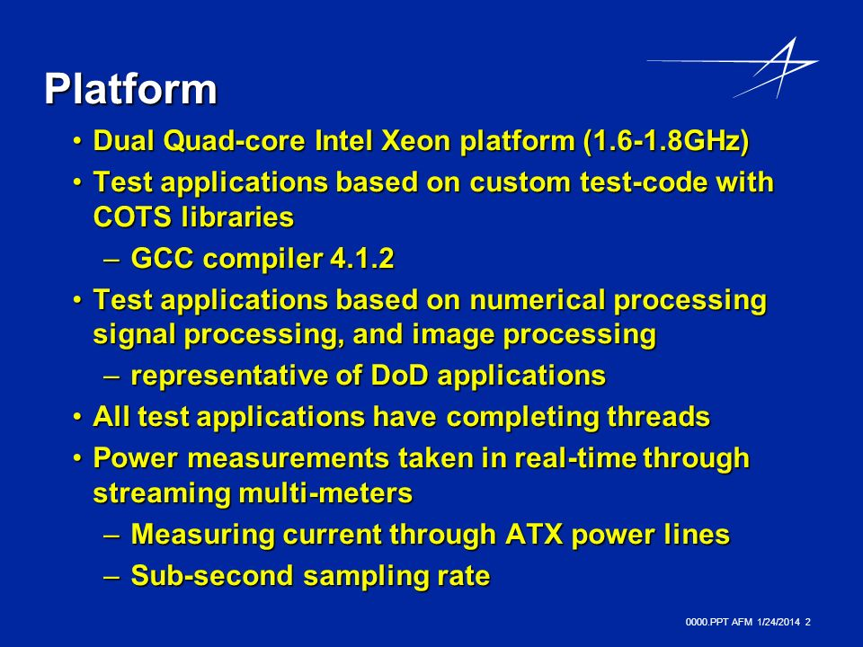0000.PPT AFM 1/24/ Platform Dual Quad-core Intel Xeon platform ( GHz)Dual Quad-core Intel Xeon platform ( GHz) Test applications based on custom test-code with COTS librariesTest applications based on custom test-code with COTS libraries –GCC compiler Test applications based on numerical processing signal processing, and image processingTest applications based on numerical processing signal processing, and image processing –representative of DoD applications All test applications have completing threadsAll test applications have completing threads Power measurements taken in real-time through streaming multi-metersPower measurements taken in real-time through streaming multi-meters –Measuring current through ATX power lines –Sub-second sampling rate