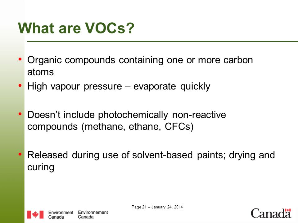 Page 21 – January 24, 2014 What are VOCs? Organic compounds containing one or more carbon atoms High vapour pressure – evaporate quickly Doesnt includ