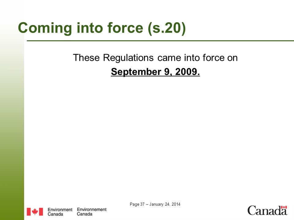Page 37 – January 24, 2014 Coming into force (s.20) These Regulations came into force on September 9, 2009.