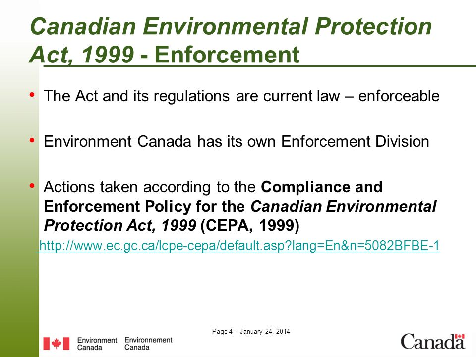 Page 4 – January 24, 2014 Canadian Environmental Protection Act, 1999 - Enforcement The Act and its regulations are current law – enforceable Environm