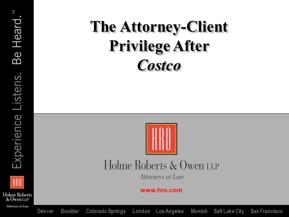 www.hro.com Denver Boulder Colorado Springs London Los Angeles Munich Salt Lake City San Francisco The Attorney-Client Privilege After Costco