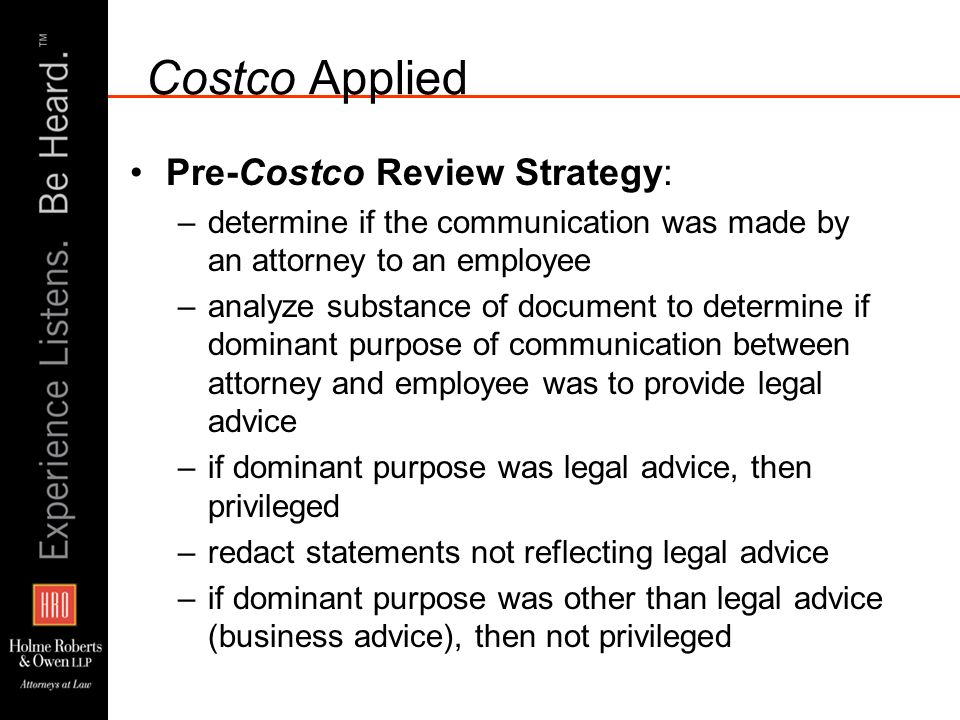 Costco Applied Pre-Costco Review Strategy: –determine if the communication was made by an attorney to an employee –analyze substance of document to determine if dominant purpose of communication between attorney and employee was to provide legal advice –if dominant purpose was legal advice, then privileged –redact statements not reflecting legal advice –if dominant purpose was other than legal advice (business advice), then not privileged