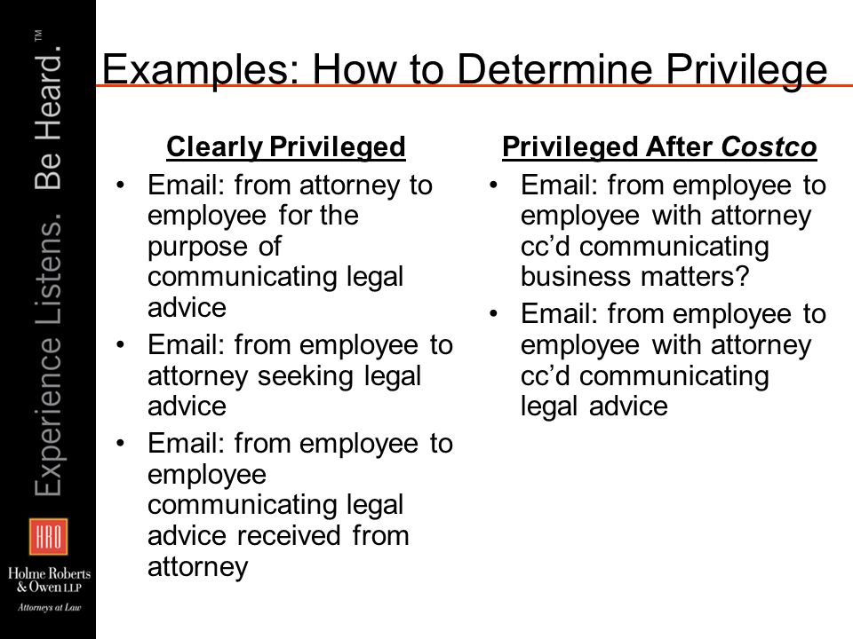 Examples: How to Determine Privilege Clearly Privileged Email: from attorney to employee for the purpose of communicating legal advice Email: from emp