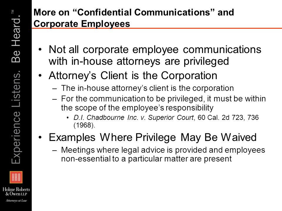 More on Confidential Communications and Corporate Employees Not all corporate employee communications with in-house attorneys are privileged Attorneys Client is the Corporation –The in-house attorneys client is the corporation –For the communication to be privileged, it must be within the scope of the employees responsibility D.I.