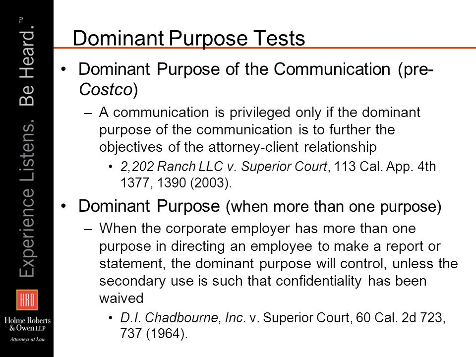 Dominant Purpose Tests Dominant Purpose of the Communication (pre- Costco) –A communication is privileged only if the dominant purpose of the communication is to further the objectives of the attorney-client relationship 2,202 Ranch LLC v.